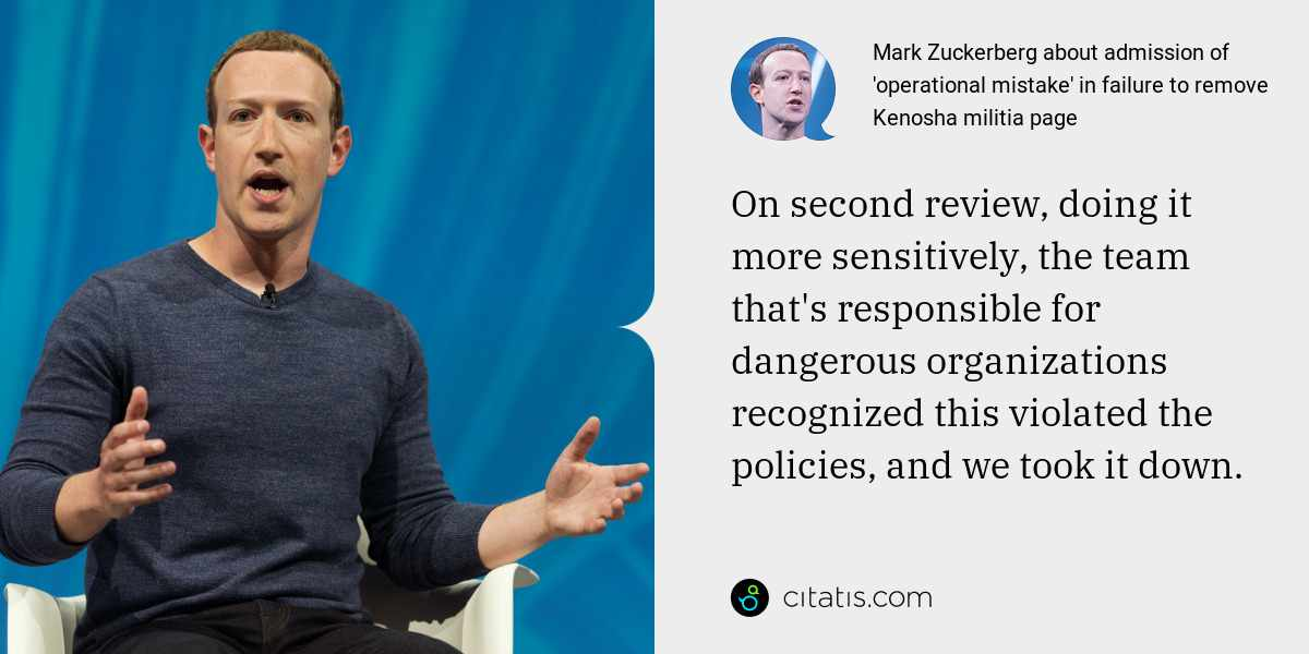 Mark Zuckerberg: On second review, doing it more sensitively, the team that's responsible for dangerous organizations recognized this violated the policies, and we took it down.