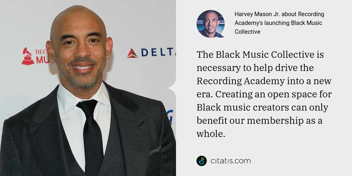 Harvey Mason Jr.: The Black Music Collective is necessary to help drive the Recording Academy into a new era. Creating an open space for Black music creators can only benefit our membership as a whole.