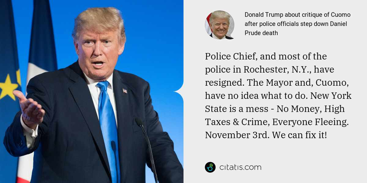 Donald Trump: Police Chief, and most of the police in Rochester, N.Y., have resigned. The Mayor and, Cuomo, have no idea what to do. New York State is a mess - No Money, High Taxes & Crime, Everyone Fleeing. November 3rd. We can fix it!