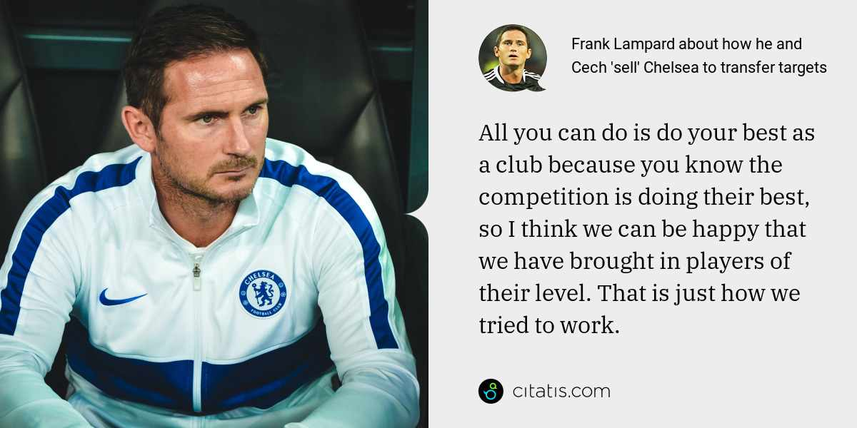 Frank Lampard: All you can do is do your best as a club because you know the competition is doing their best, so I think we can be happy that we have brought in players of their level. That is just how we tried to work.