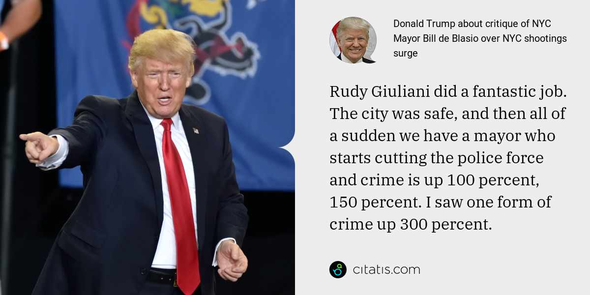 Donald Trump: Rudy Giuliani did a fantastic job. The city was safe, and then all of a sudden we have a mayor who starts cutting the police force and crime is up 100 percent, 150 percent. I saw one form of crime up 300 percent.