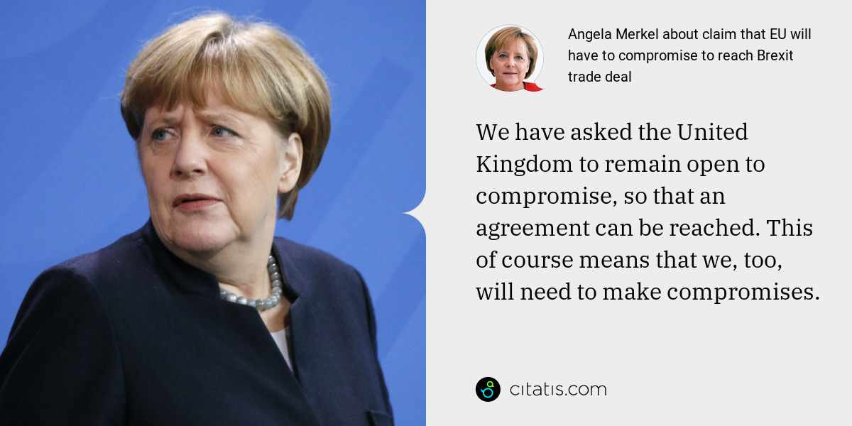 Angela Merkel: We have asked the United Kingdom to remain open to compromise, so that an agreement can be reached. This of course means that we, too, will need to make compromises.