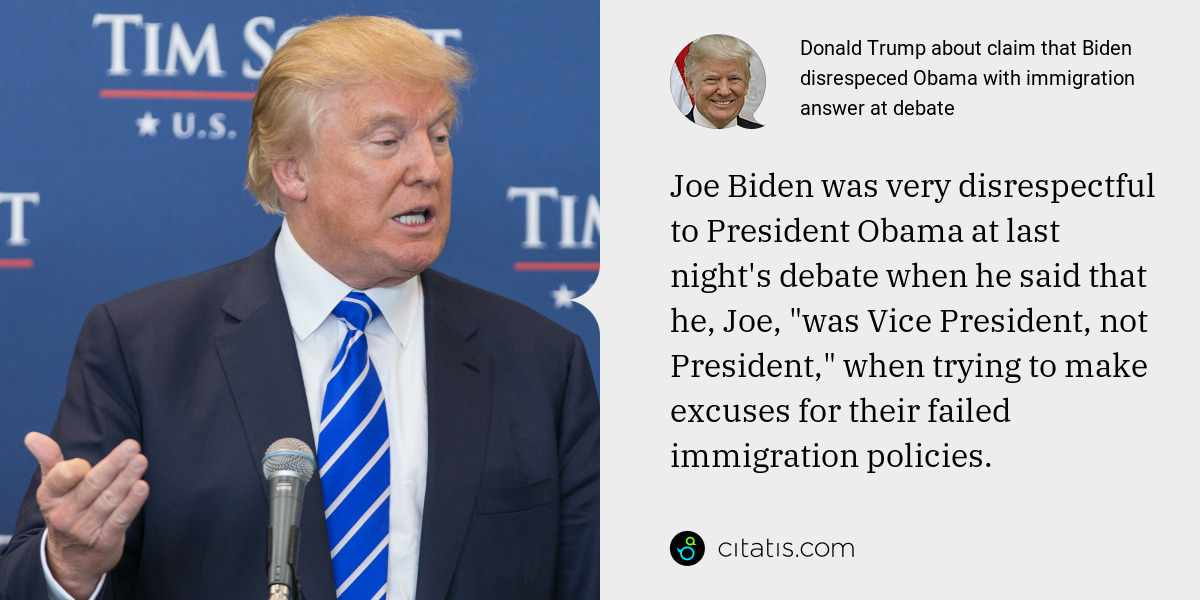 "Donald Trump: Joe Biden was very disrespectful to President Obama at last night's debate when he said that he, Joe, ""was Vice President, not President,"" when trying to make excuses for their failed immigration policies."