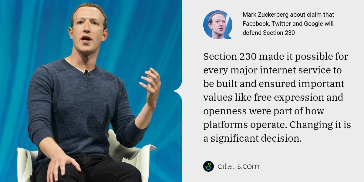 Mark Zuckerberg: Section 230 made it possible for every major internet service to be built and ensured important values like free expression and openness were part of how platforms operate. Changing it is a significant decision.