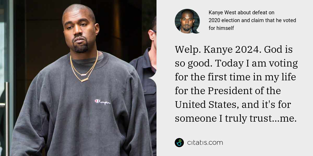 Kanye West: Welp. Kanye 2024. God is so good. Today I am voting for the first time in my life for the President of the United States, and it's for someone I truly trust...me.