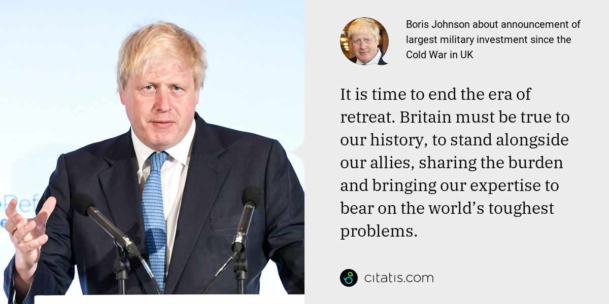 Boris Johnson: It is time to end the era of retreat. Britain must be true to our history, to stand alongside our allies, sharing the burden and bringing our expertise to bear on the world's toughest problems.