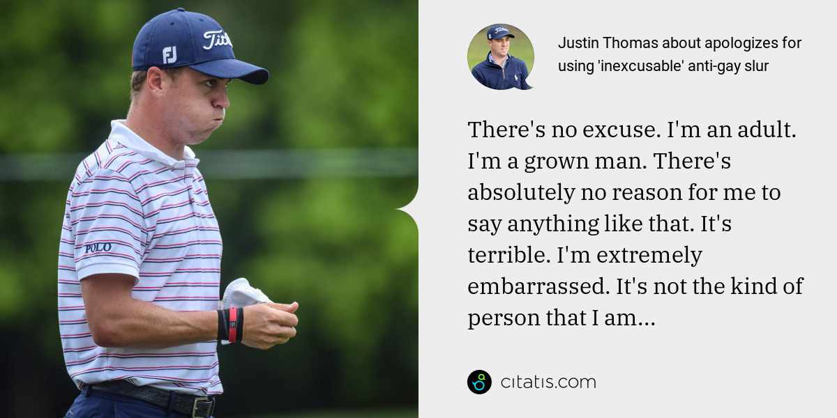 Justin Thomas: There's no excuse. I'm an adult. I'm a grown man. There's absolutely no reason for me to say anything like that. It's terrible. I'm extremely embarrassed. It's not the kind of person that I am...