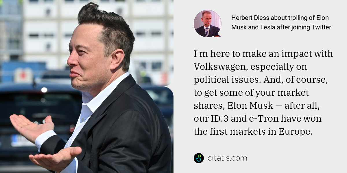 Herbert Diess: I'm here to make an impact with Volkswagen, especially on political issues. And, of course, to get some of your market shares, Elon Musk — after all, our ID.3 and e-Tron have won the first markets in Europe.