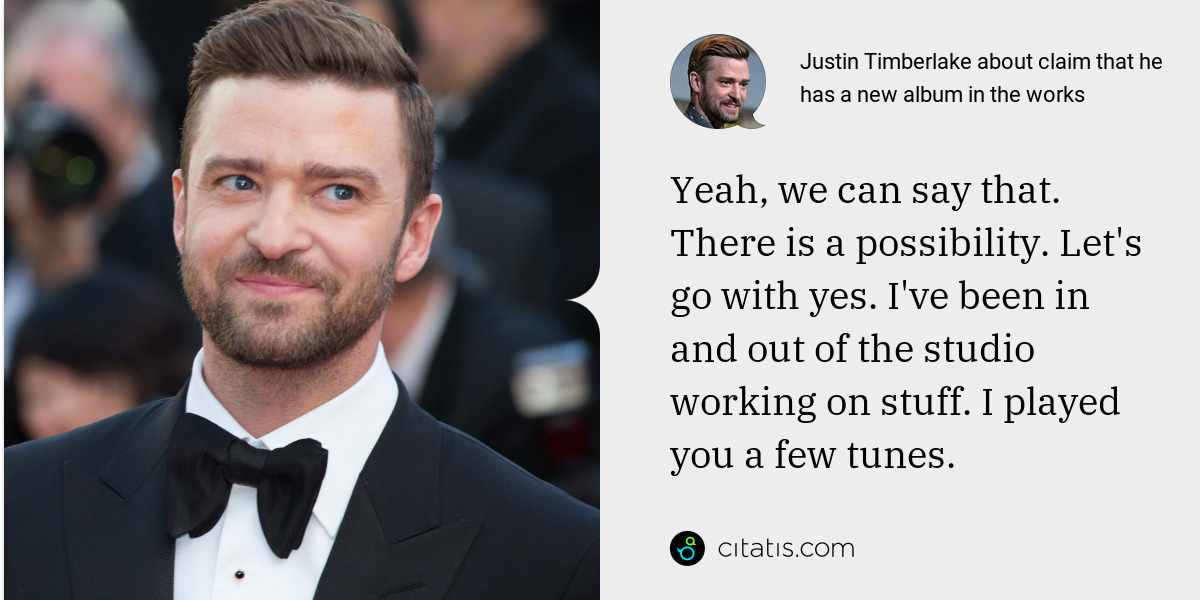 Justin Timberlake: Yeah, we can say that. There is a possibility. Let's go with yes. I've been in and out of the studio working on stuff. I played you a few tunes.