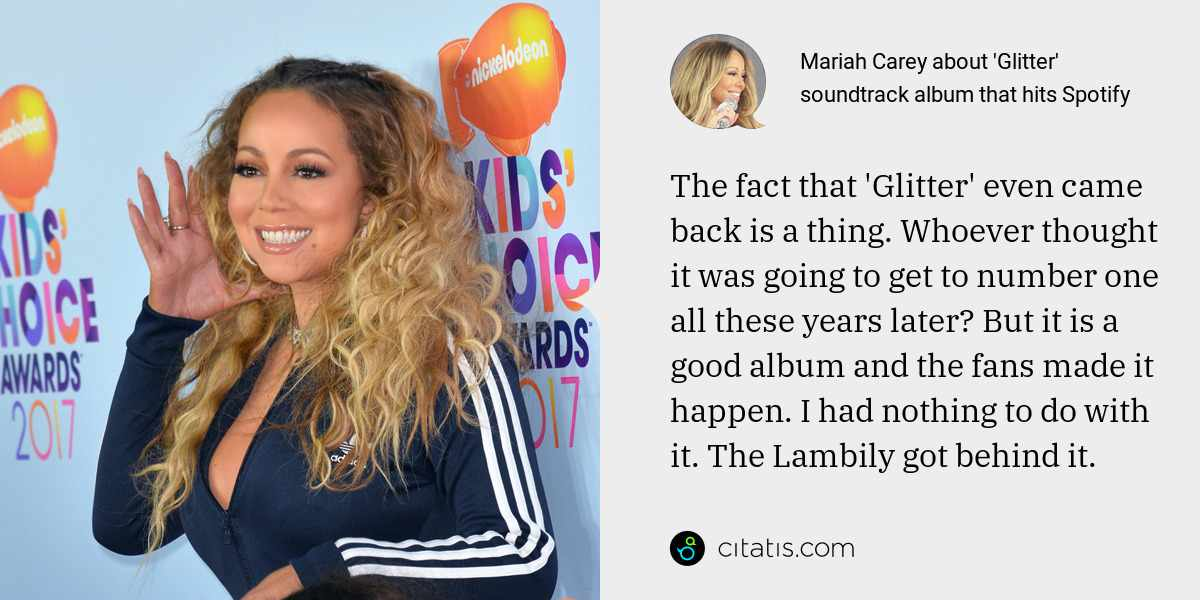 Mariah Carey: The fact that 'Glitter' even came back is a thing. Whoever thought it was going to get to number one all these years later? But it is a good album and the fans made it happen. I had nothing to do with it. The Lambily got behind it.
