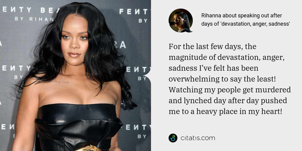 Rihanna: For the last few days, the magnitude of devastation, anger, sadness I've felt has been overwhelming to say the least! Watching my people get murdered and lynched day after day pushed me to a heavy place in my heart!