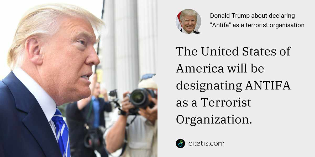 Donald Trump: The United States of America will be designating ANTIFA as a Terrorist Organization.
