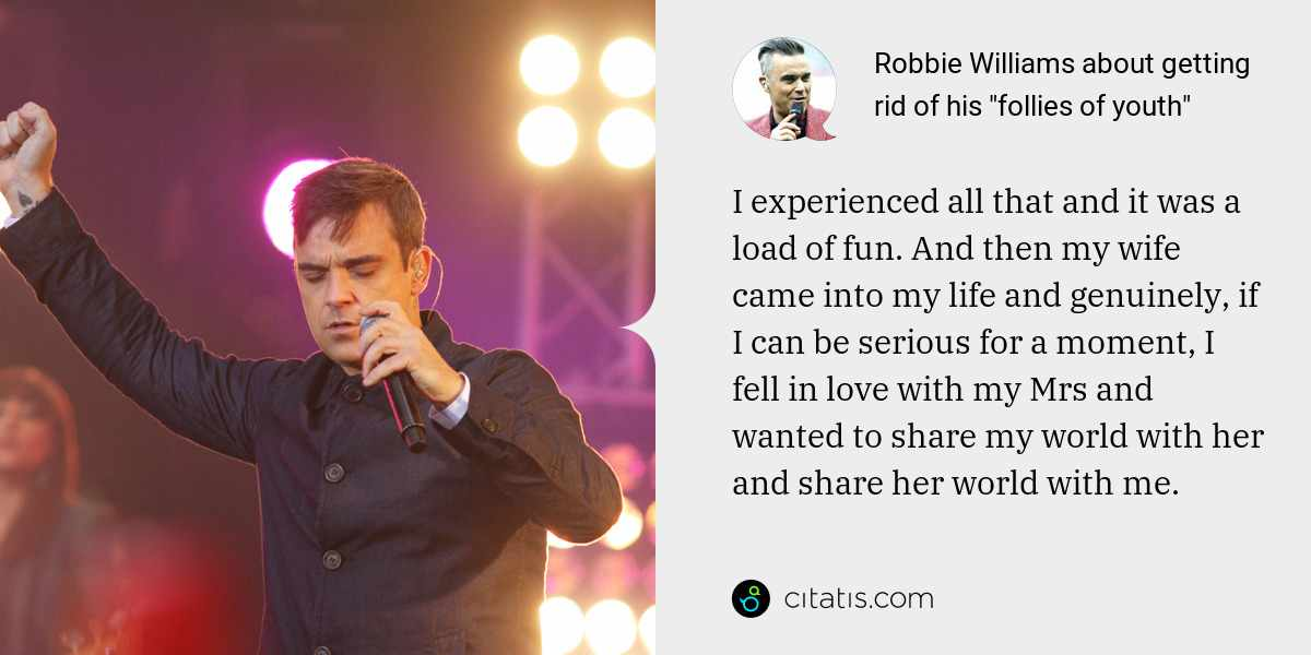 Robbie Williams: I experienced all that and it was a load of fun. And then my wife came into my life and genuinely, if I can be serious for a moment, I fell in love with my Mrs and wanted to share my world with her and share her world with me.
