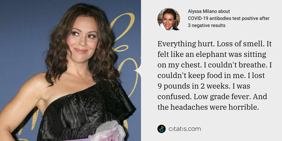 Alyssa Milano: Everything hurt. Loss of smell. It felt like an elephant was sitting on my chest. I couldn't breathe. I couldn't keep food in me. I lost 9 pounds in 2 weeks. I was confused. Low grade fever. And the headaches were horrible.