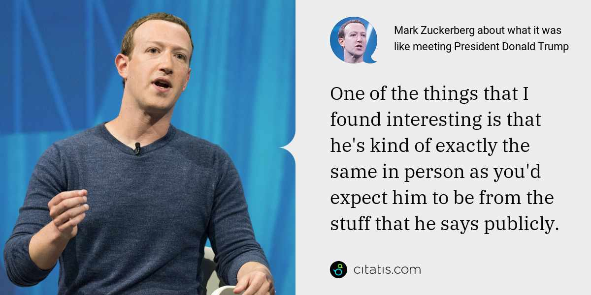 Mark Zuckerberg: One of the things that I found interesting is that he's kind of exactly the same in person as you'd expect him to be from the stuff that he says publicly.
