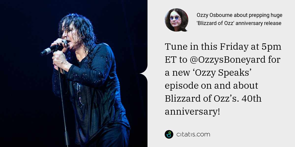 Ozzy Osbourne: Tune in this Friday at 5pm ET to @OzzysBoneyard for a new 'Ozzy Speaks' episode on and about Blizzard of Ozz's. 40th anniversary!
