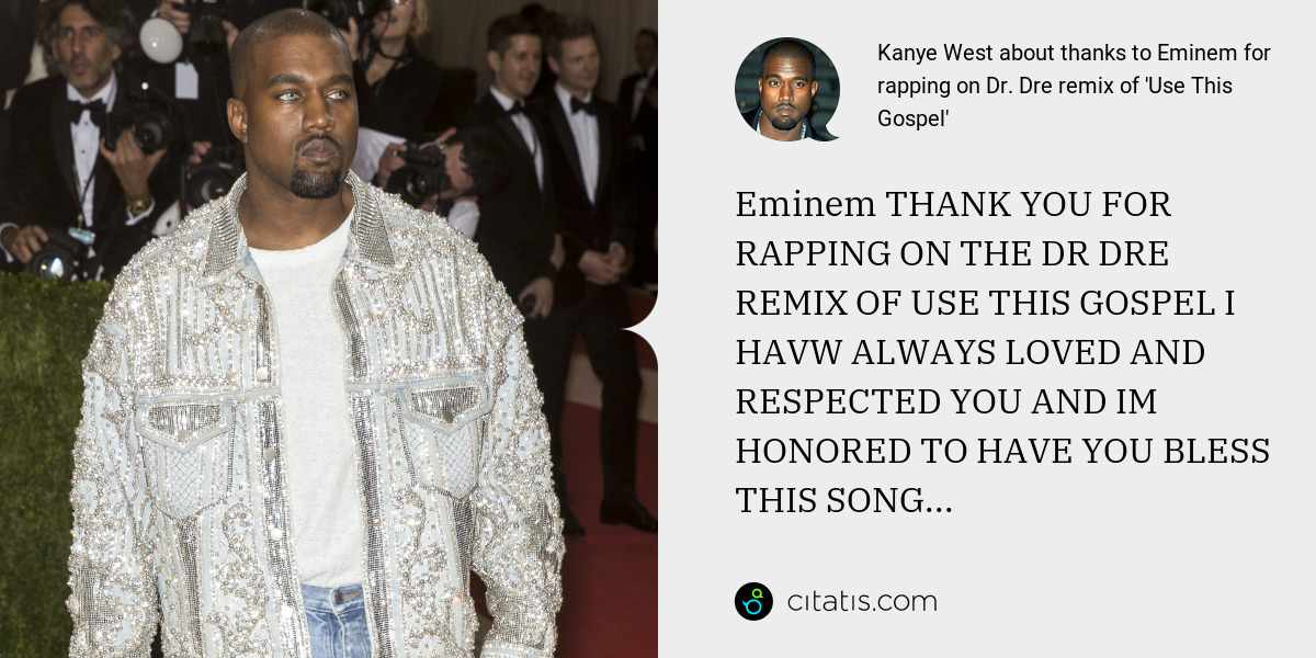 Kanye West: Eminem THANK YOU FOR RAPPING ON THE DR DRE REMIX OF USE THIS GOSPEL I HAVW ALWAYS LOVED AND RESPECTED YOU AND IM HONORED TO HAVE YOU BLESS THIS SONG...
