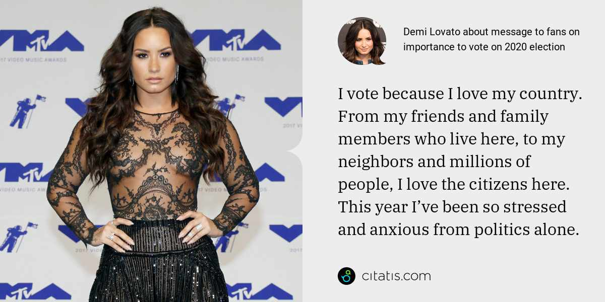 Demi Lovato: I vote because I love my country. From my friends and family members who live here, to my neighbors and millions of people, I love the citizens here. This year I've been so stressed and anxious from politics alone.