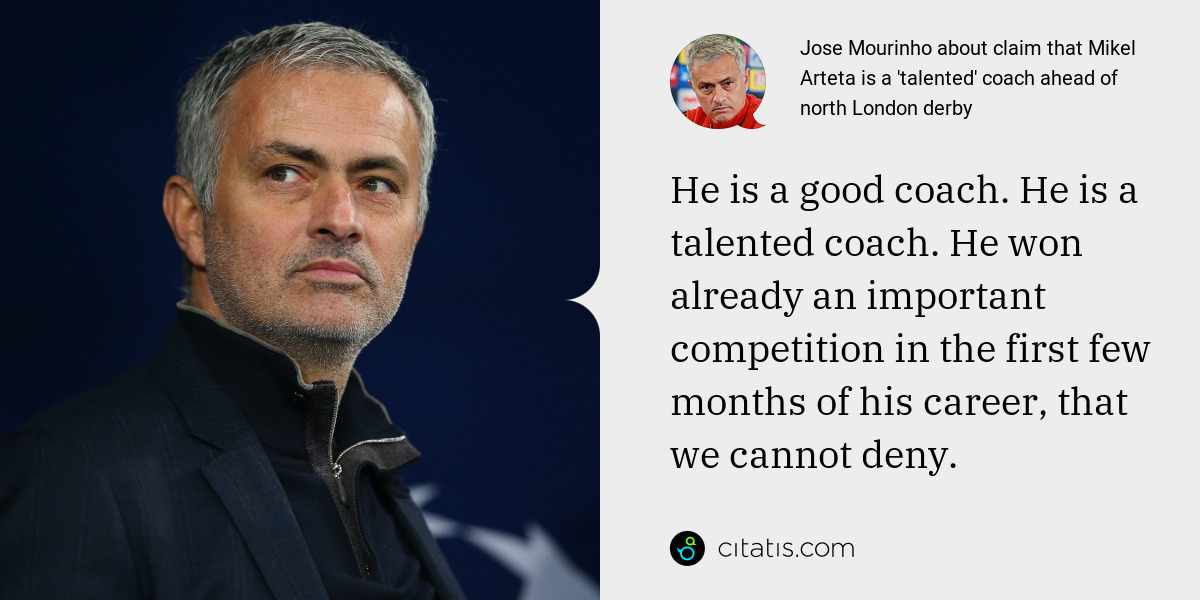 Jose Mourinho: He is a good coach. He is a talented coach. He won already an important competition in the first few months of his career, that we cannot deny.