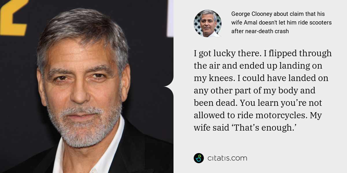 George Clooney: I got lucky there. I flipped through the air and ended up landing on my knees. I could have landed on any other part of my body and been dead. You learn you're not allowed to ride motorcycles. My wife said 'That's enough.'