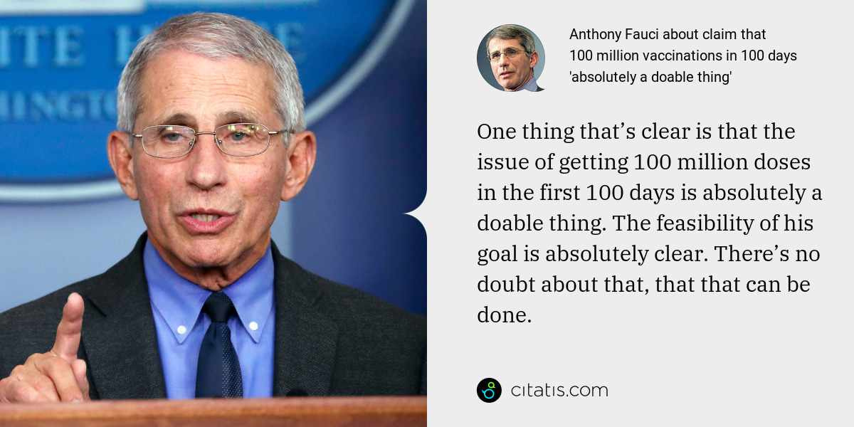 Anthony Fauci: One thing that's clear is that the issue of getting 100 million doses in the first 100 days is absolutely a doable thing. The feasibility of his goal is absolutely clear. There's no doubt about that, that that can be done.