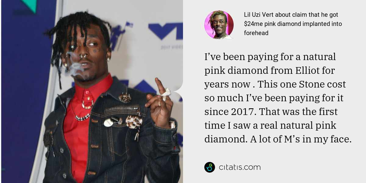 Lil Uzi Vert: I've been paying for a natural pink diamond from Elliot for years now . This one Stone cost so much I've been paying for it since 2017. That was the first time I saw a real natural pink diamond. A lot of M's in my face.