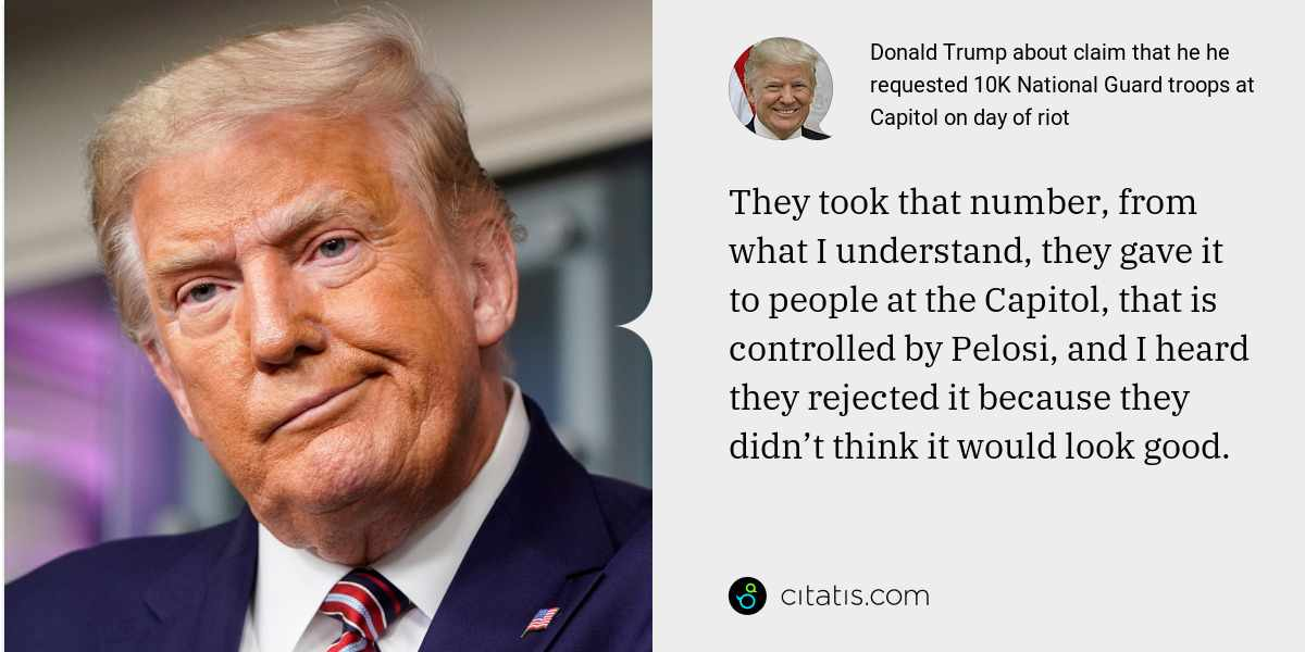 Donald Trump: They took that number, from what I understand, they gave it to people at the Capitol, that is controlled by Pelosi, and I heard they rejected it because they didn't think it would look good.