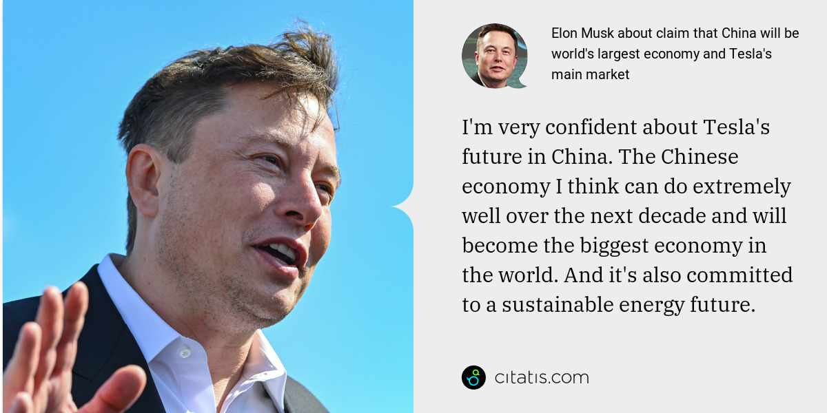 Elon Musk: I'm very confident about Tesla's future in China. The Chinese economy I think can do extremely well over the next decade and will become the biggest economy in the world. And it's also committed to a sustainable energy future.