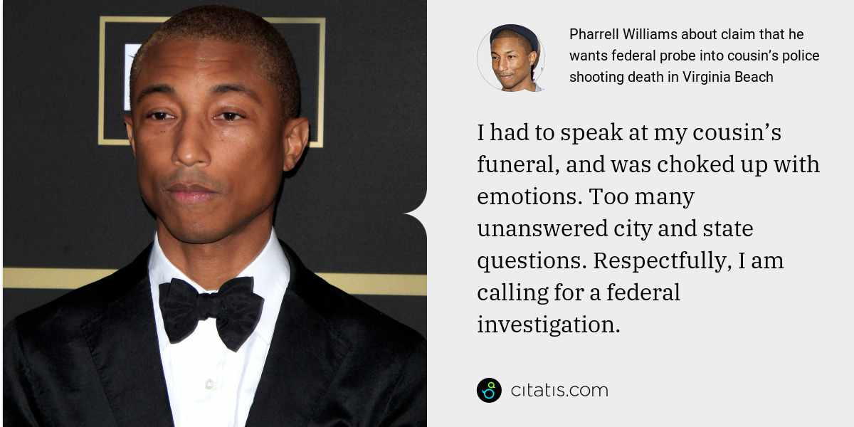 Pharrell Williams: I had to speak at my cousin's funeral, and was choked up with emotions. Too many unanswered city and state questions. Respectfully, I am calling for a federal investigation.