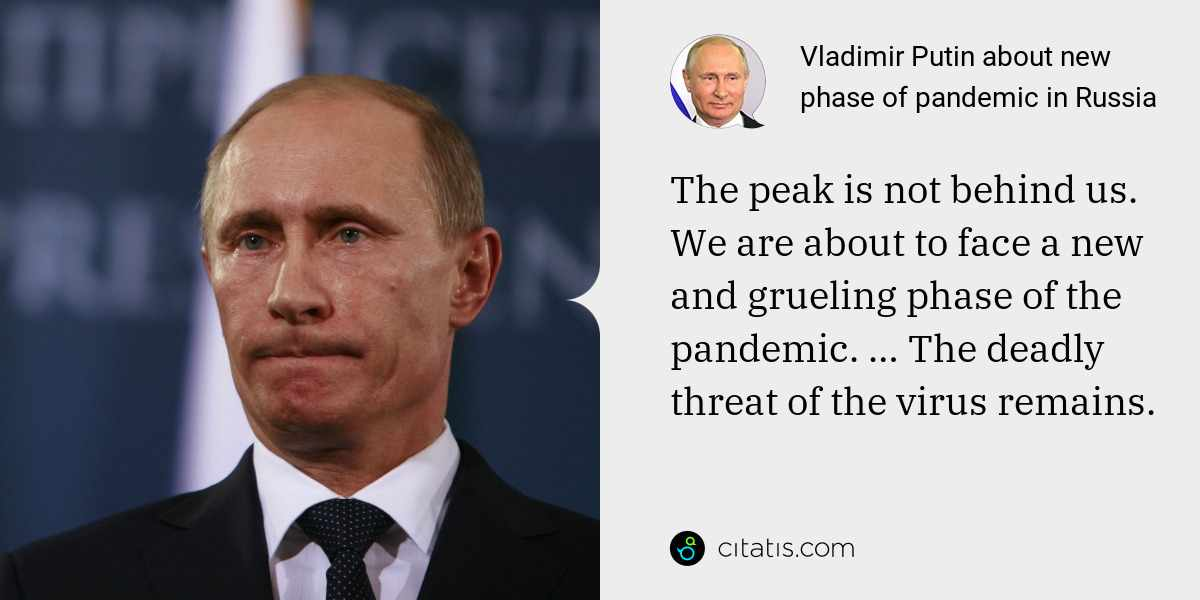 Vladimir Putin: The peak is not behind us. We are about to face a new and grueling phase of the pandemic. … The deadly threat of the virus remains.