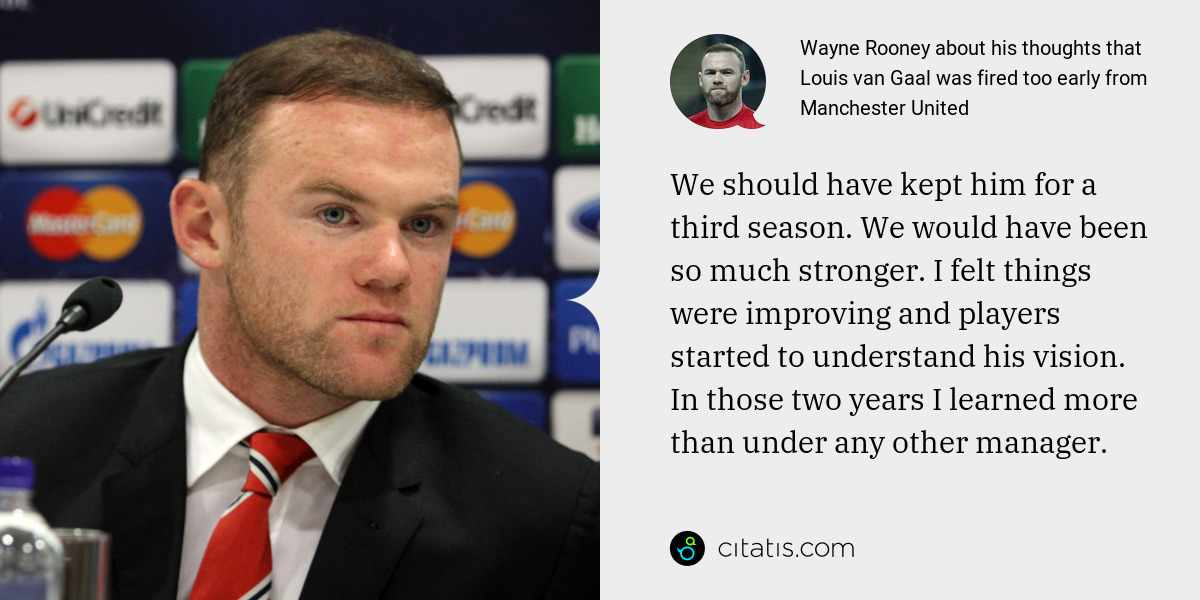Wayne Rooney: We should have kept him for a third season. We would have been so much stronger. I felt things were improving and players started to understand his vision. In those two years I learned more than under any other manager.