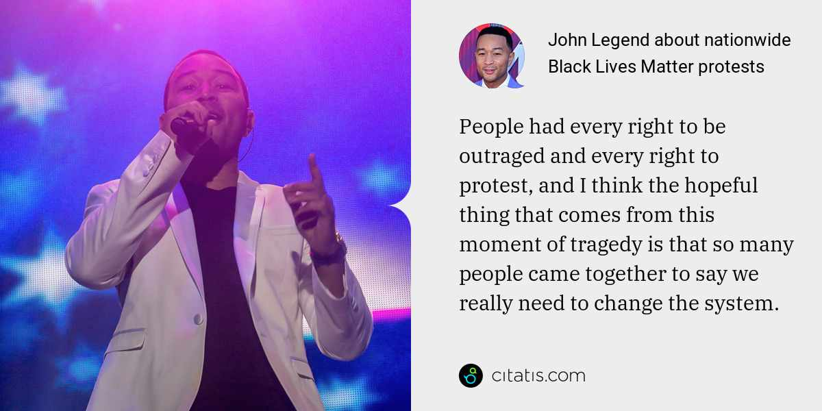 John Legend: People had every right to be outraged and every right to protest, and I think the hopeful thing that comes from this moment of tragedy is that so many people came together to say we really need to change the system.