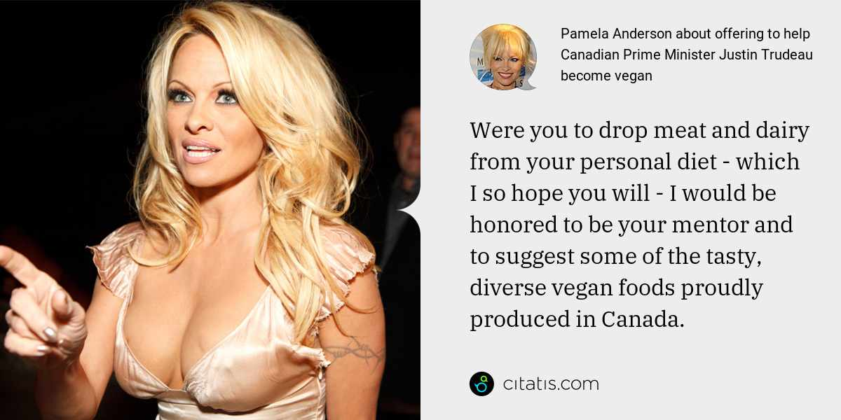 Pamela Anderson: Were you to drop meat and dairy from your personal diet - which I so hope you will - I would be honored to be your mentor and to suggest some of the tasty, diverse vegan foods proudly produced in Canada.