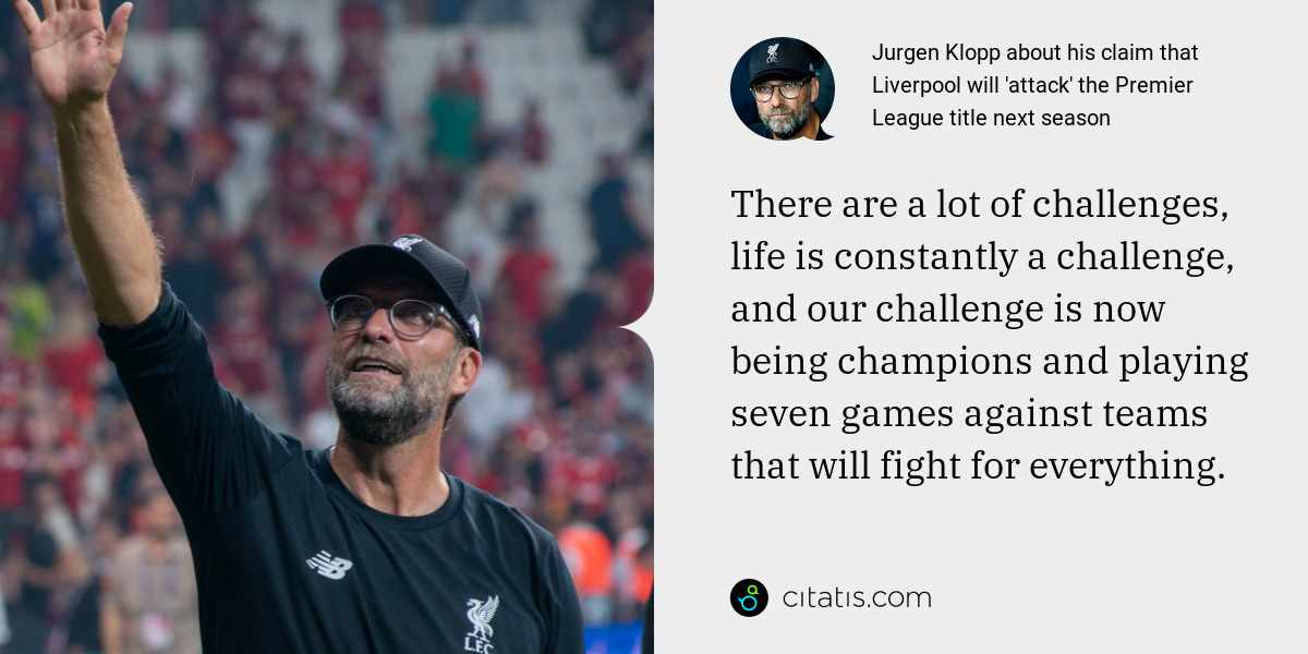 Jurgen Klopp: There are a lot of challenges, life is constantly a challenge, and our challenge is now being champions and playing seven games against teams that will fight for everything.