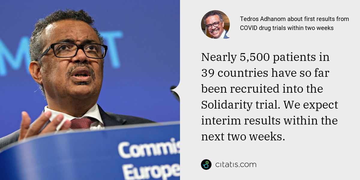 Tedros Adhanom: Nearly 5,500 patients in 39 countries have so far been recruited into the Solidarity trial. We expect interim results within the next two weeks.