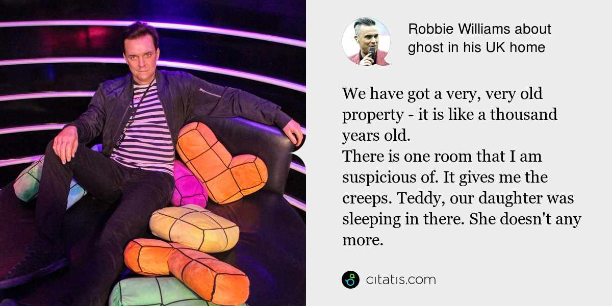 Robbie Williams: We have got a very, very old property - it is like a thousand years old.