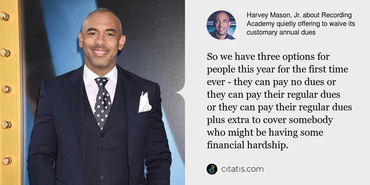 Harvey Mason, Jr.: So we have three options for people this year for the first time ever - they can pay no dues or they can pay their regular dues or they can pay their regular dues plus extra to cover somebody who might be having some financial hardship.