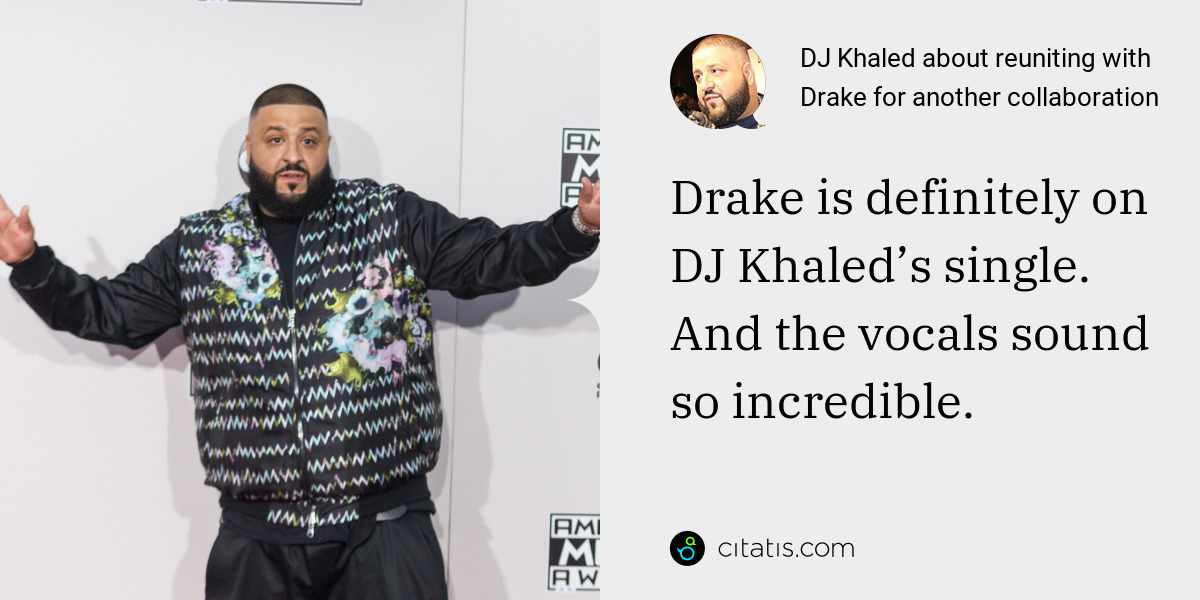 DJ Khaled: Drake is definitely on DJ Khaled's single. And the vocals sound so incredible.