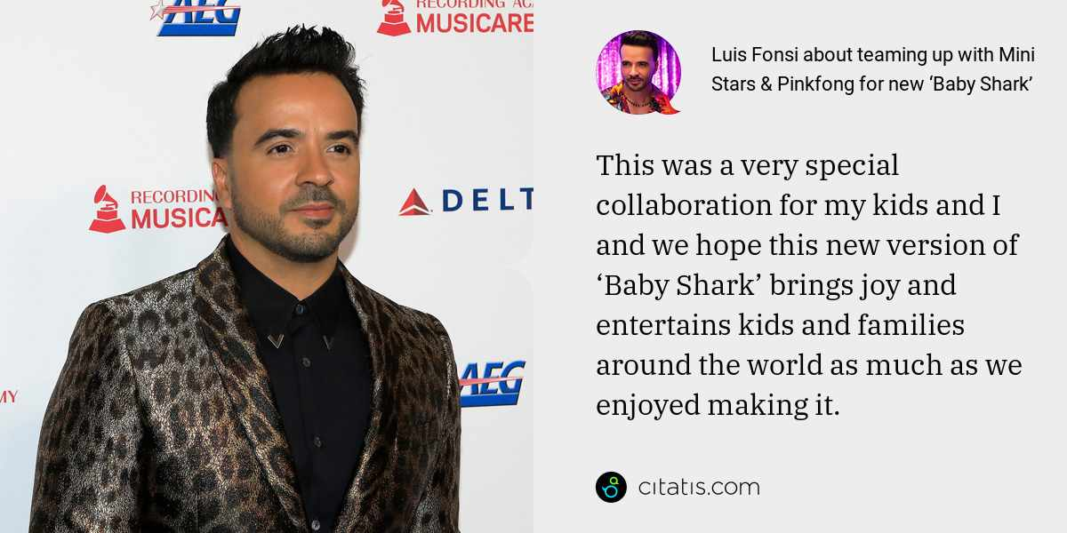 Luis Fonsi: This was a very special collaboration for my kids and I and we hope this new version of 'Baby Shark' brings joy and entertains kids and families around the world as much as we enjoyed making it.
