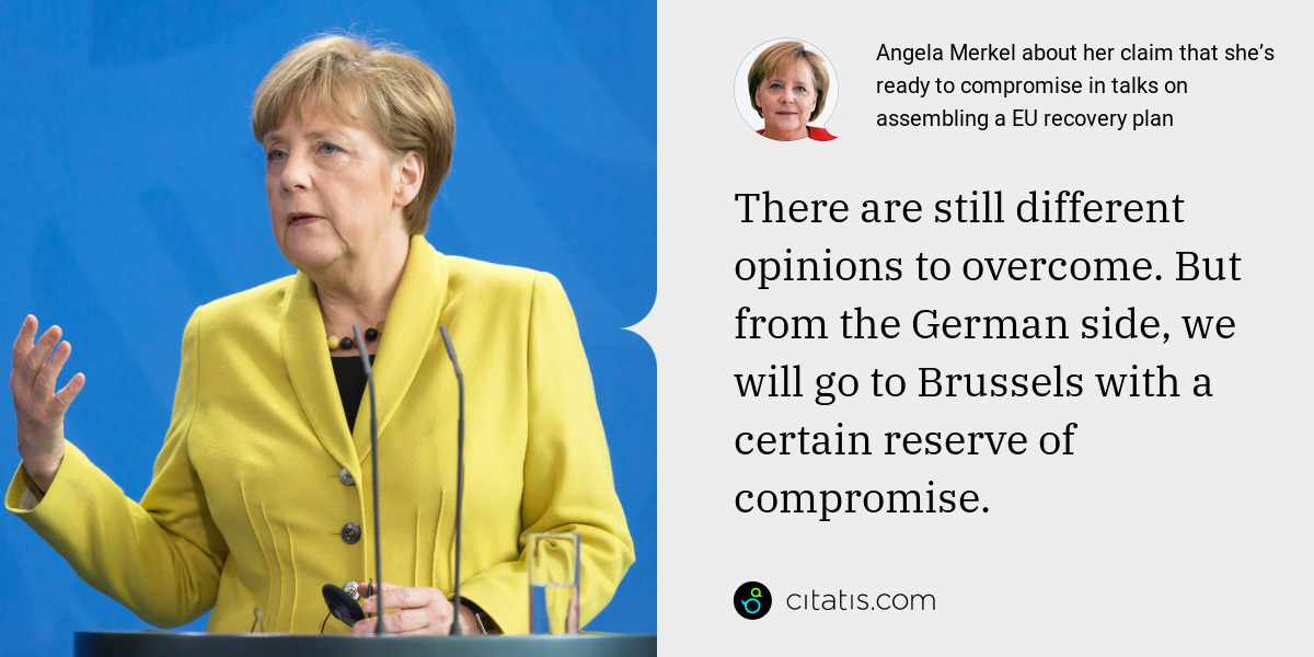 Angela Merkel: There are still different opinions to overcome. But from the German side, we will go to Brussels with a certain reserve of compromise.