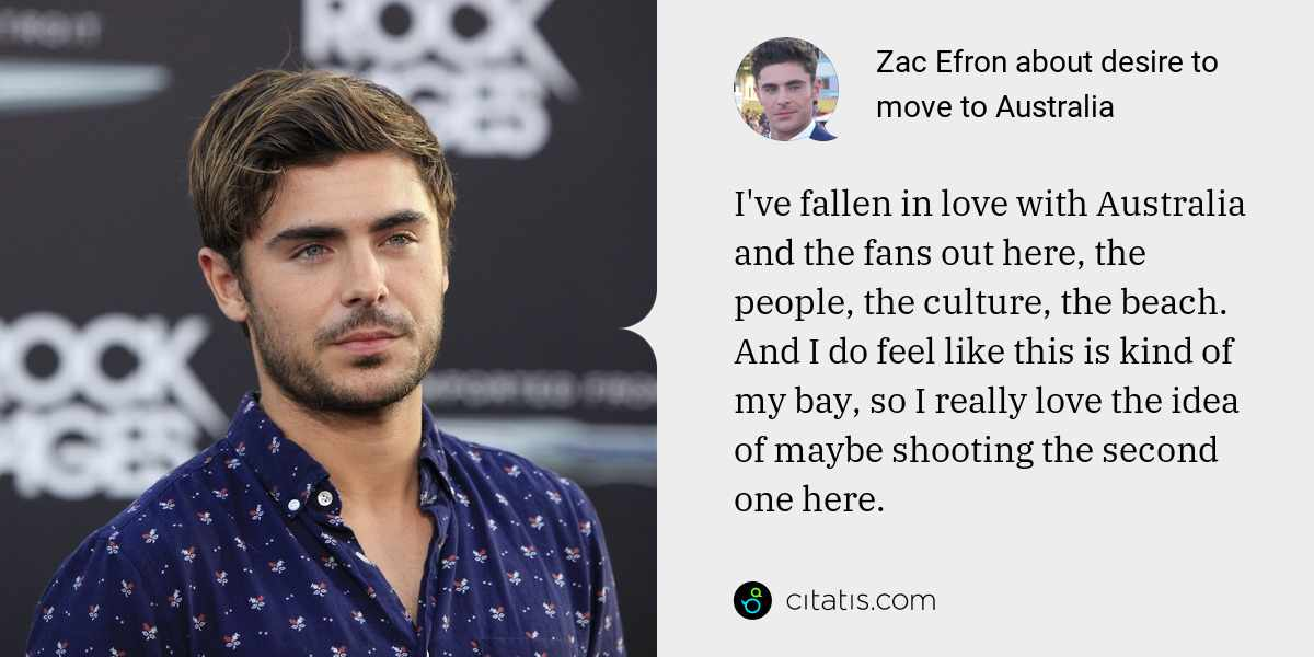 Zac Efron: I've fallen in love with Australia and the fans out here, the people, the culture, the beach. And I do feel like this is kind of my bay, so I really love the idea of maybe shooting the second one here.