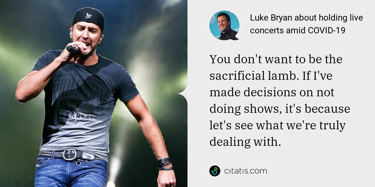 Luke Bryan: You don't want to be the sacrificial lamb. If I've made decisions on not doing shows, it's because let's see what we're truly dealing with.
