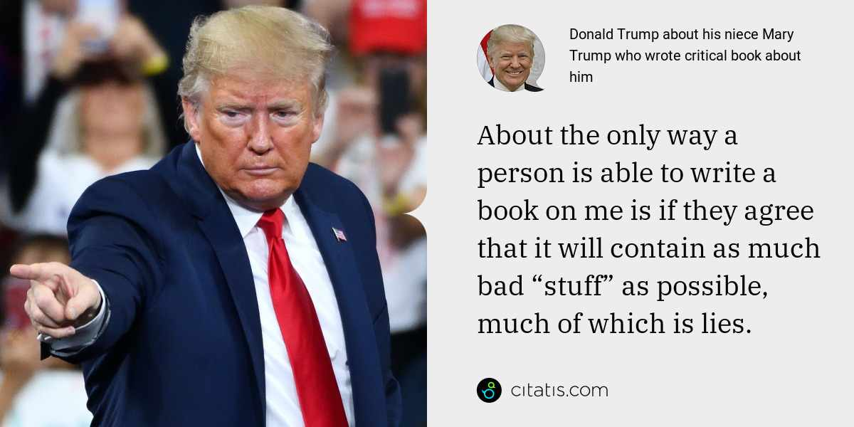 "Donald Trump: About the only way a person is able to write a book on me is if they agree that it will contain as much bad ""stuff"" as possible, much of which is lies."