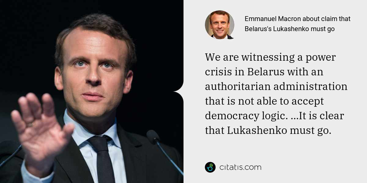 Emmanuel Macron: We are witnessing a power crisis in Belarus with an authoritarian administration that is not able to accept democracy logic. ...It is clear that Lukashenko must go.