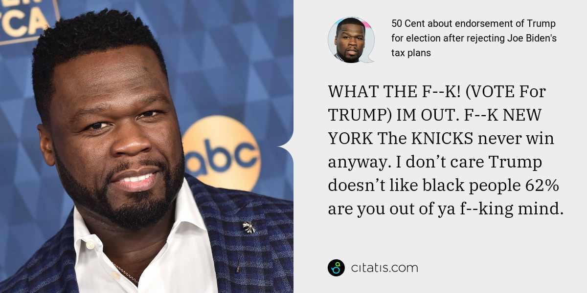 50 Cent: WHAT THE F--K! (VOTE For TRUMP) IM OUT. F--K NEW YORK The KNICKS never win anyway. I don't care Trump doesn't like black people 62% are you out of ya f--king mind.