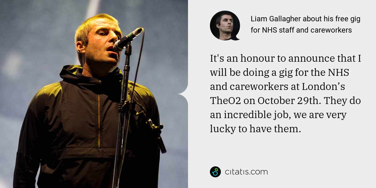 Liam Gallagher: It's an honour to announce that I will be doing a gig for the NHS and careworkers at London's TheO2 on October 29th. They do an incredible job, we are very lucky to have them.