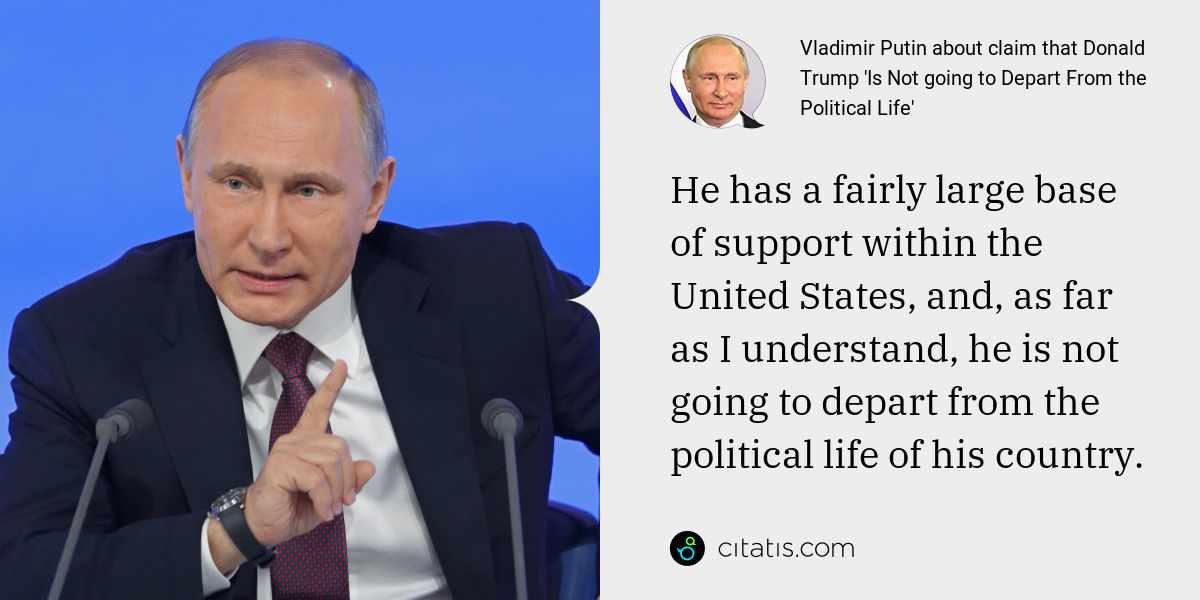 Vladimir Putin: He has a fairly large base of support within the United States, and, as far as I understand, he is not going to depart from the political life of his country.