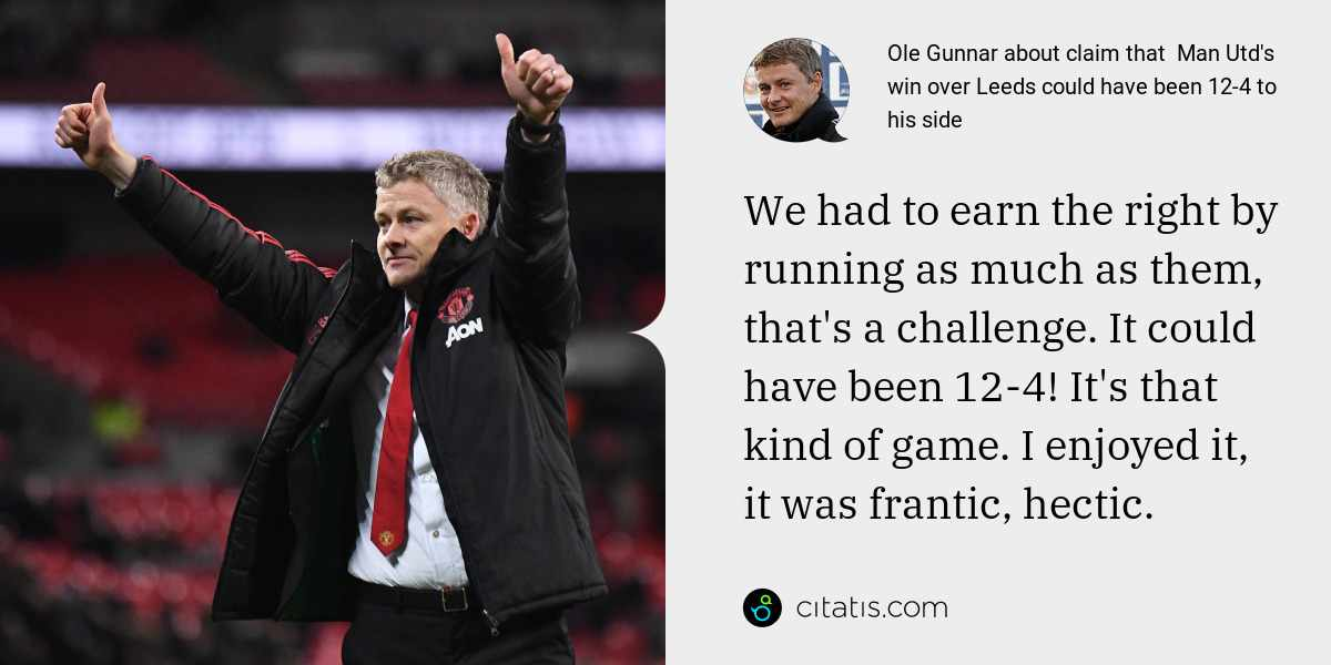 Ole Gunnar: We had to earn the right by running as much as them, that's a challenge. It could have been 12-4! It's that kind of game. I enjoyed it, it was frantic, hectic.
