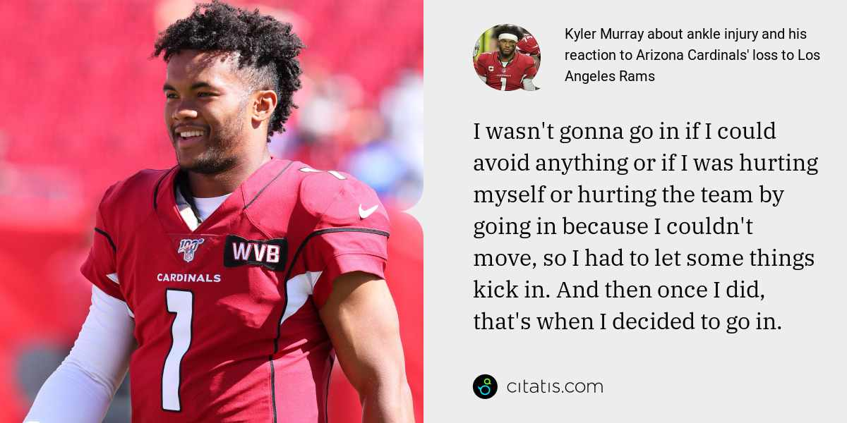 Kyler Murray: I wasn't gonna go in if I could avoid anything or if I was hurting myself or hurting the team by going in because I couldn't move, so I had to let some things kick in. And then once I did, that's when I decided to go in.