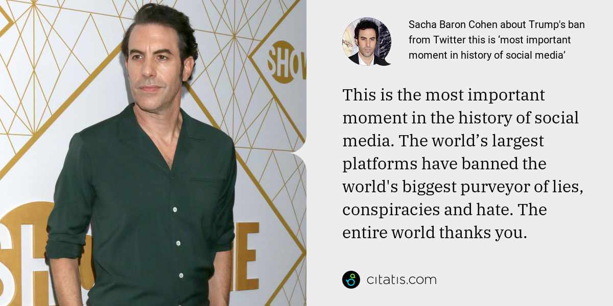 Sacha Baron Cohen: This is the most important moment in the history of social media. The world's largest platforms have banned the world's biggest purveyor of lies, conspiracies and hate. The entire world thanks you.